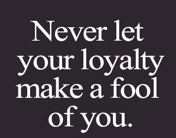 Best Love Quotes Never Let Your Loyalty Make A Fool Of You