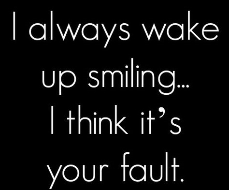 Best Love Quotes I Always Wake Up Smiling I Think Its Your Fault