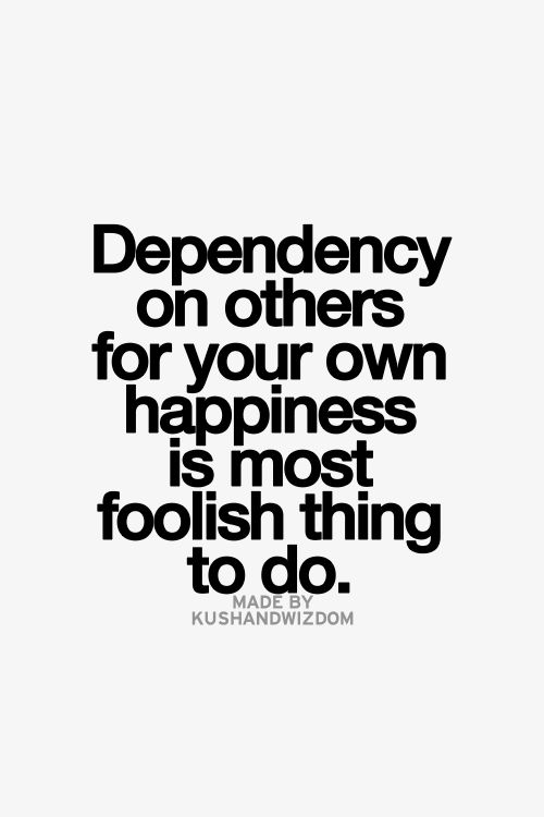 Best Love Quotes Dependency On Others For Your Own Happiness Is