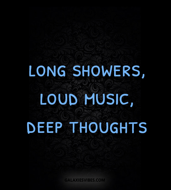 Deep Thought Quotes: Long Showers, Loud Music, Deep Thoughts