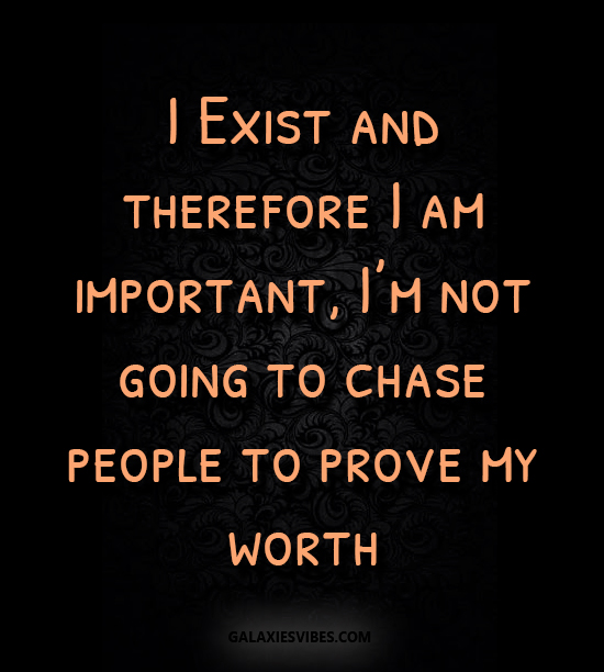 I Exist and therefore I am important, I'm not going to ...