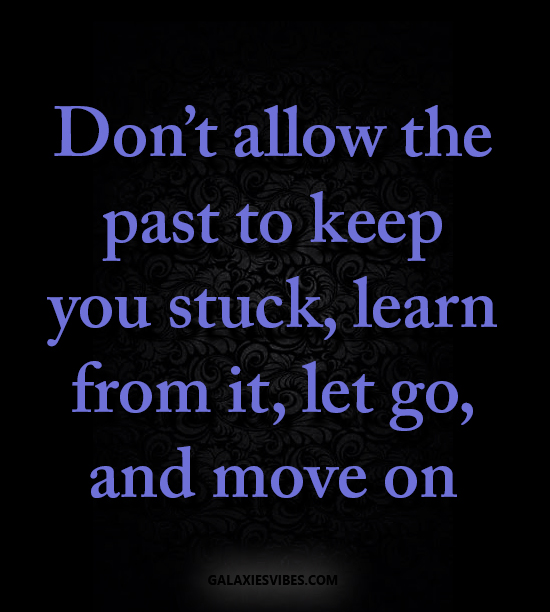 Don't Allow The Past To Keep You Stuck, Learn From It, Let