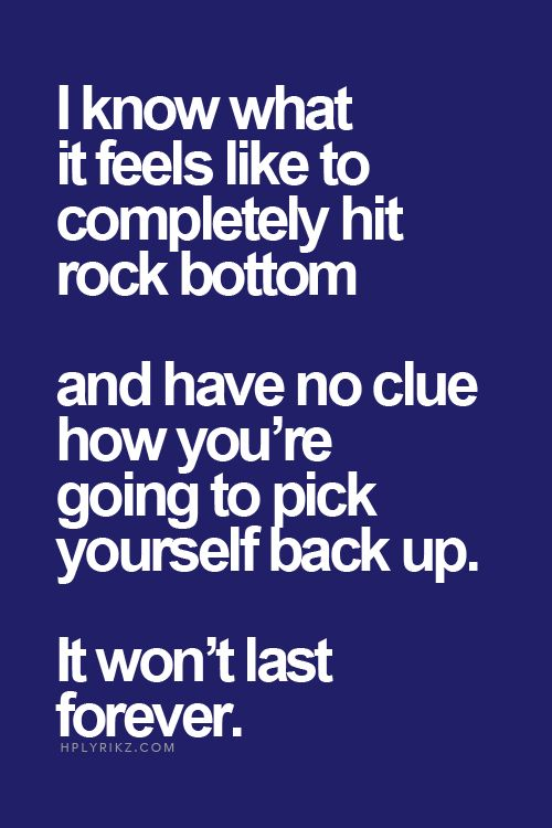 Best Love Quotes I Know What It Feels Like To Completely Hit Rock Bottom And Have No Clue How Youre Going To Pick Yourself Back Up It Wont Last Forever