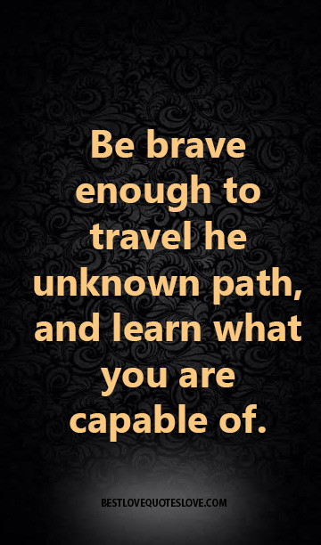 be brave enough to travel he unknown path and learn what