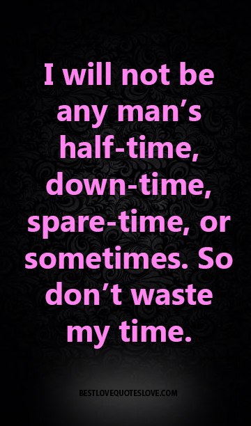 Best Love Quotes I Will Not Be Any Man S Half Time Down Time Spare