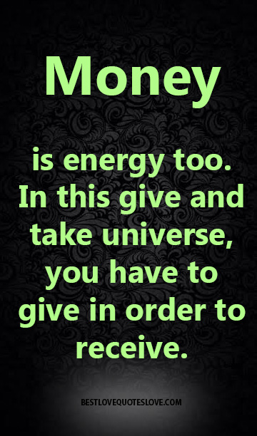 Money Is Energy Too In This Give And Take Universe You Have To