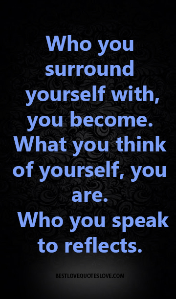 Best Love Quotes Who You Surround Yourself With You Become What