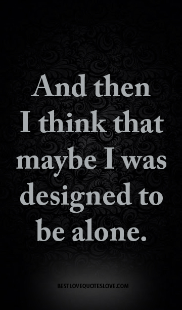 And Then I Think That Maybe I Was Designed To Be Alone