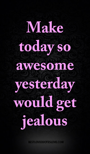 Best Love Quotes Make Today So Awesome Yesterday Would Get Jealous