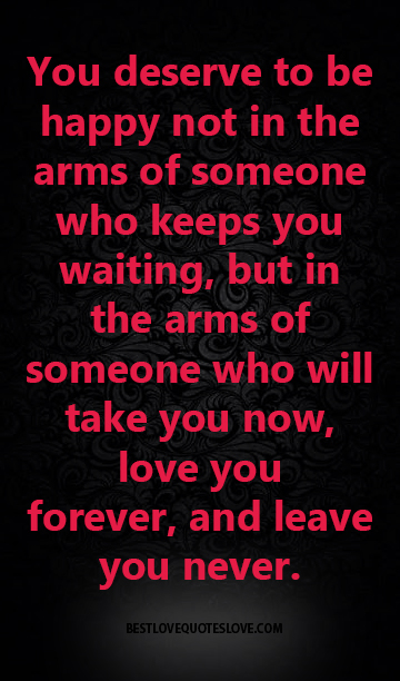 You Deserve To Be Happy Not In The Arms Of Someone Who Keeps You