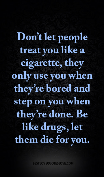 Don T Let People Treat You Like A Cigarette They Only Use