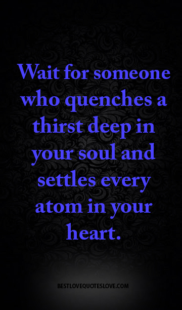 Best Love Quotes Wait For Someone Who Quenches A Thirst Deep In