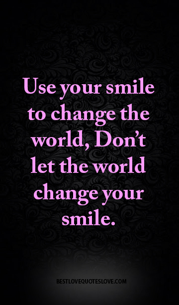 Use Your Smile To Change The World Dont Let The World Change Your