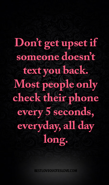 Dont get upset if someone doesnt text you back. Most people only ...