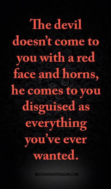 The devil doesn't come to you with a red face and horns ...